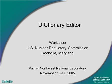 Workshop U.S. Nuclear Regulatory Commission Rockville, Maryland Pacific Northwest National Laboratory November 15-17, 2005 DICtionary Editor.