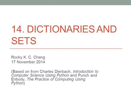 14. DICTIONARIES AND SETS Rocky K. C. Chang 17 November 2014 (Based on from Charles Dierbach, Introduction to Computer Science Using Python and Punch and.