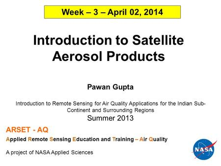 Introduction to Satellite Aerosol Products Pawan Gupta Introduction to Remote Sensing for Air Quality Applications for the Indian Sub- <strong>Continent</strong> and Surrounding.