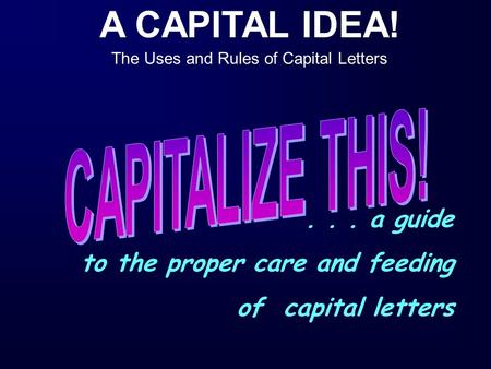 A CAPITAL IDEA! The Uses and Rules of Capital Letters... a guide to the proper care and feeding of capital letters.