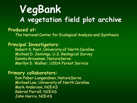 VegBank A vegetation field plot archive Produced at: The National Center for Ecological Analysis and Synthesis Principal Investigators: Robert K. Peet,