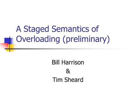 A Staged Semantics of Overloading (preliminary) Bill Harrison & Tim Sheard.