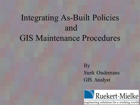 Integrating As-Built Policies and GIS Maintenance Procedures By Sierk Oudemans GIS Analyst.