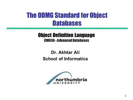 1 The ODMG Standard for Object Databases Dr. Akhtar Ali School of Informatics Object Definition Language CM036 - Advanced Databases.
