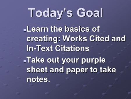 Today's Goal Learn the basics of creating: Works Cited and In-Text Citations Learn the basics of creating: Works Cited and In-Text Citations Take out your.