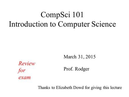 CompSci 101 Introduction to Computer Science March 31, 2015 Prof. Rodger Thanks to Elizabeth Dowd for giving this lecture Review for exam.