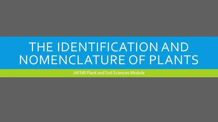 THE IDENTIFICATION AND NOMENCLATURE OF PLANTS IAFNR Plant and Soil Sciences Module.