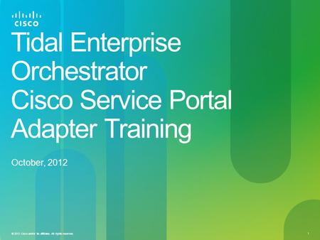 1 © 2013 Cisco and/or its affiliates. All rights reserved. Tidal Enterprise Orchestrator Cisco Service Portal Adapter Training October, 2012.