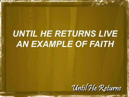 Until He Returns UNTIL HE RETURNS LIVE AN EXAMPLE OF FAITH.