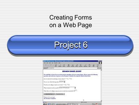 Project 6 Creating Forms on a Web Page. Objectives Define terms related to forms Describe the different form controls and their uses Use the tag Create.