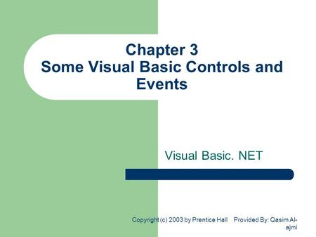 Copyright (c) 2003 by Prentice Hall Provided By: Qasim Al- ajmi Chapter 3 Some Visual Basic Controls and Events Visual Basic. NET.