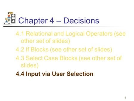 1 Chapter 4 – Decisions 4.1 Relational and Logical Operators (see other set of slides) 4.2 If Blocks (see other set of slides) 4.3 Select Case Blocks (see.
