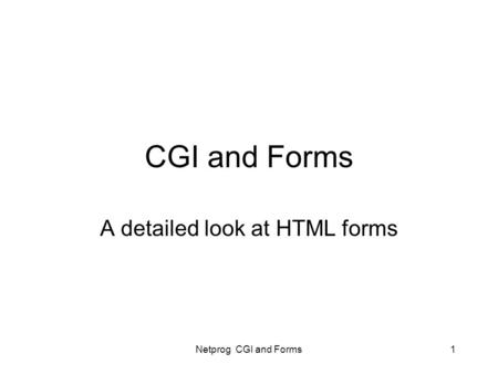 Netprog CGI and Forms1 CGI and Forms A detailed look at HTML forms.