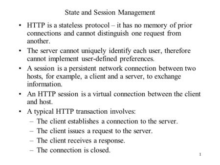 1 State and Session Management HTTP is a stateless protocol – it has no memory of prior connections and cannot distinguish one request from another. The.