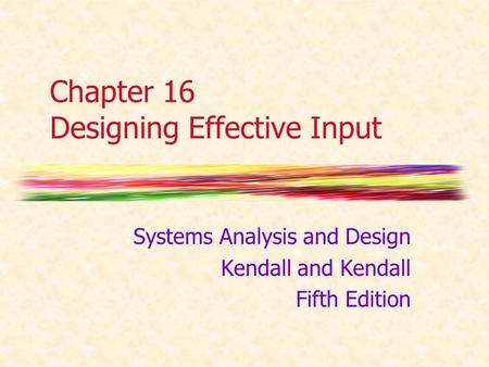Chapter 16 Designing Effective Input Systems Analysis and Design Kendall and Kendall Fifth Edition.