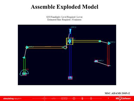 1 Assemble Exploded Model GUI Familiarity Level Required: Lower Estimated Time Required: 30 minutes MSC.ADAMS 2005 r2.
