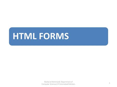 HTML FORMS Basharat Mahmood, Department of Computer Science,CIIT,Islamabad,Pakistan. 1.