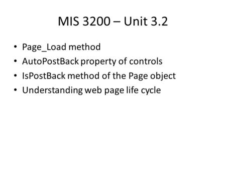 MIS 3200 – Unit 3.2 Page_Load method AutoPostBack property of controls IsPostBack method of the Page object Understanding web page life cycle.