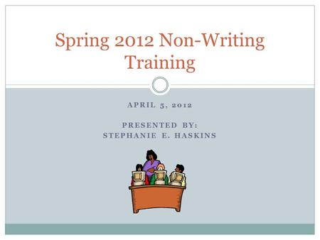 APRIL 5, 2012 PRESENTED BY: STEPHANIE E. HASKINS Spring 2012 Non-Writing Training.