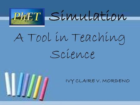 Simulation A Tool in Teaching Science IVY CLAIRE V. MORDENO.
