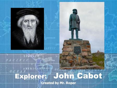 Explorer: John Cabot Created by Mr. Roper. John Cabot was born in ________________ around 1450. Cabot's family were _____________________ and traders.