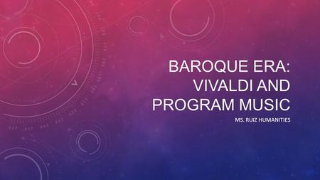 BAROQUE ERA: VIVALDI AND PROGRAM MUSIC MS. RUIZ HUMANITIES.