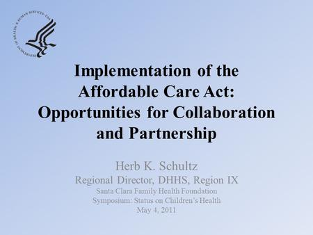 Implementation of the Affordable Care Act: Opportunities for Collaboration and Partnership Herb K. Schultz Regional Director, DHHS, Region IX Santa Clara.