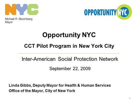 1 Opportunity NYC CCT Pilot Program in New York City Inter-American Social Protection Network September 22, 2009 Linda Gibbs, Deputy Mayor for Health &