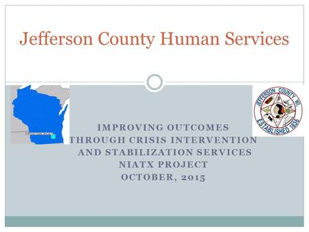 IMPROVING OUTCOMES THROUGH CRISIS INTERVENTION AND STABILIZATION SERVICES NIATX PROJECT OCTOBER, 2015 Jefferson County Human Services.