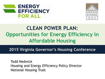CLEAN POWER PLAN: Opportunities for Energy Efficiency in Affordable Housing Todd Nedwick Housing and Energy Efficiency Policy Director National Housing.
