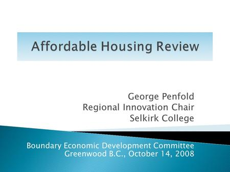 George Penfold Regional Innovation Chair Selkirk College Boundary Economic Development Committee Greenwood B.C., October 14, 2008.