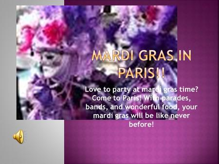 Love to party at mardi gras time? Come to Paris! With parades, bands, and wonderful food, your mardi gras will be like never before!