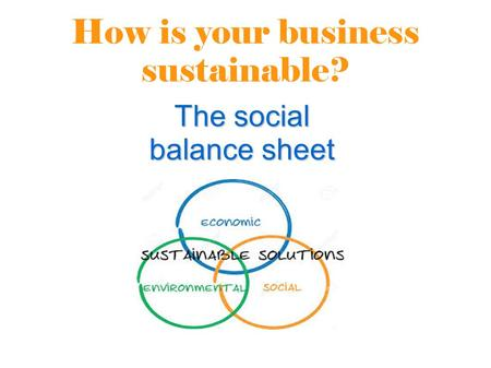 How is your business sustainable? The social balance sheet.