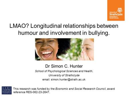 LMAO? Longitudinal relationships between humour and involvement in bullying. Dr Simon C. Hunter School of Psychological Sciences and Health, University.