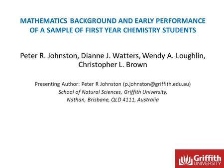 MATHEMATICS BACKGROUND AND EARLY PERFORMANCE OF A SAMPLE OF FIRST YEAR CHEMISTRY STUDENTS Peter R. Johnston, Dianne J. Watters, Wendy A. Loughlin, Christopher.