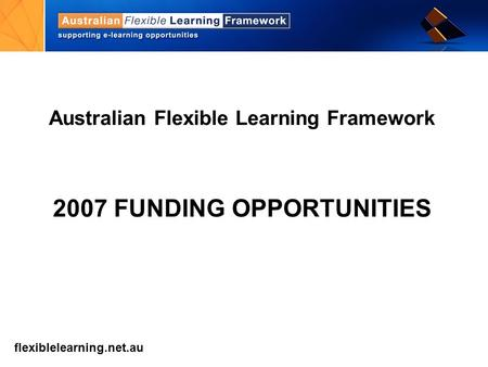 Flexiblelearning.net.au get into flexible learning Australian Flexible Learning Framework 2007 FUNDING OPPORTUNITIES.