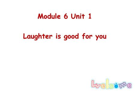 Module 6 Unit 1 Laughter is good for you. Lead-in Life consists of laughter and tears. People around the world love to laugh. Which do you think is better.
