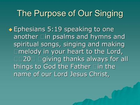 The Purpose of Our Singing  Ephesians 5:19 speaking to one another in psalms and hymns and spiritual songs, singing and making melody in your heart to.