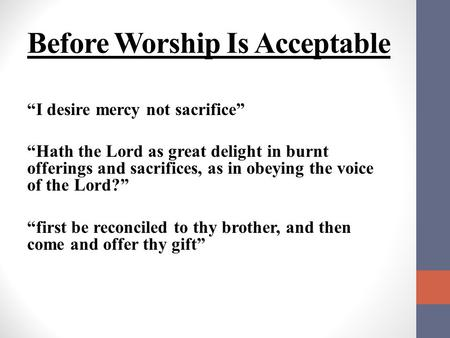 "Before Worship Is Acceptable ""I desire mercy not sacrifice"" ""Hath the Lord as great delight in burnt offerings and sacrifices, as in obeying the voice."