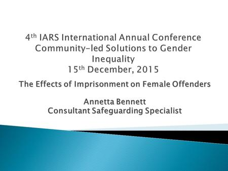 The Effects of Imprisonment on Female Offenders Annetta Bennett Consultant Safeguarding Specialist.