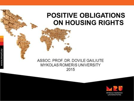 ASSOC. PROF. DR. DOVILE GAILIUTE MYKOLAS ROMERIS UNIVERSITY 2015 POSITIVE OBLIGATIONS ON HOUSING RIGHTS.