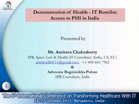 1 Demonstration of Health - IT Benefits: Access to PHI in India Presented by Mr. Amitava Chakraborty IPR, Space Law & Health-IT Consultant (India, US,
