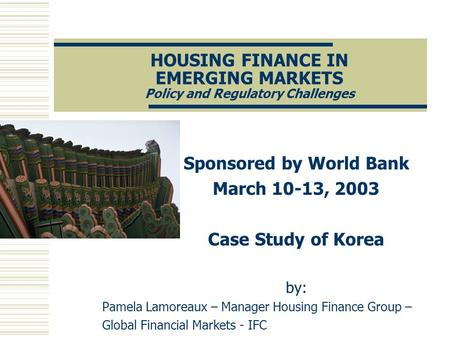 HOUSING FINANCE IN EMERGING MARKETS Policy and Regulatory Challenges Sponsored by World Bank March 10-13, 2003 Case Study of Korea by: Pamela Lamoreaux.