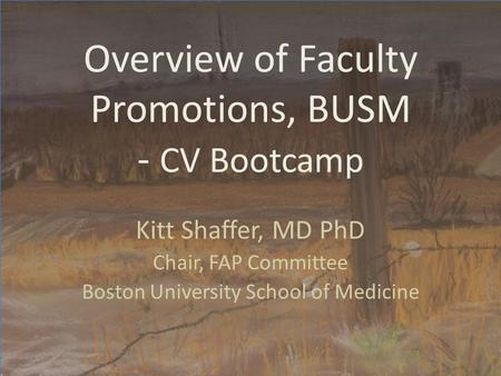 Overview of Faculty Promotions, BUSM - CV Bootcamp Kitt Shaffer, MD PhD Chair, FAP Committee Boston University School of Medicine.