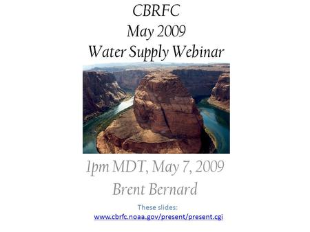 CBRFC May 2009 Water Supply Webinar 1pm MDT, May 7, 2009 Brent Bernard These slides: www.cbrfc.noaa.gov/present/present.cgi.