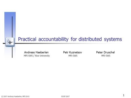 SOSP 2007 © 2007 Andreas Haeberlen, MPI-SWS 1 Practical accountability for distributed systems Andreas Haeberlen MPI-SWS / Rice University Petr Kuznetsov.