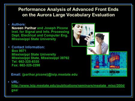 Performance Analysis of Advanced Front Ends on the Aurora Large Vocabulary Evaluation Authors: Naveen Parihar and Joseph Picone Inst. for Signal and Info.