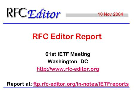 RFC Editor Report 61st IETF Meeting Washington, DC  Report at: ftp.rfc-editor.org/in-notes/IETFreportsftp.rfc-editor.org/in-notes/IETFreports.