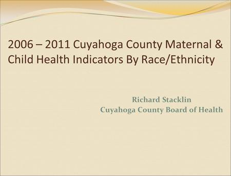 2006 – 2011 Cuyahoga County Maternal & Child Health Indicators By Race/Ethnicity Richard Stacklin Cuyahoga County Board of Health.