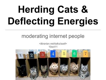 Herding Cats & Deflecting Energies moderating internet people 10oct11.